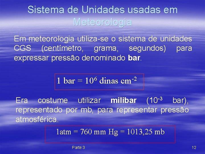 Sistema de Unidades usadas em Meteorologia Em meteorologia utiliza-se o sistema de unidades CGS