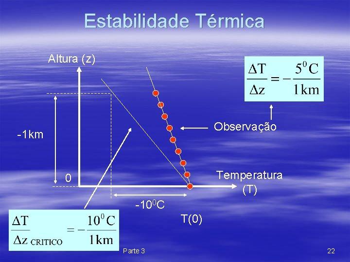Estabilidade Térmica Altura (z) Observação -1 km Temperatura (T) 0 -100 C T(0) Parte
