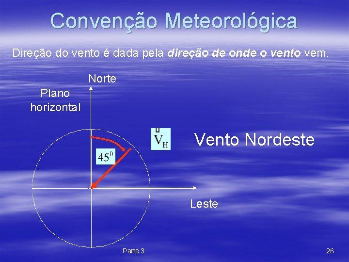 Convenção Meteorológica Direção do vento é dada pela direção de onde o vento vem.