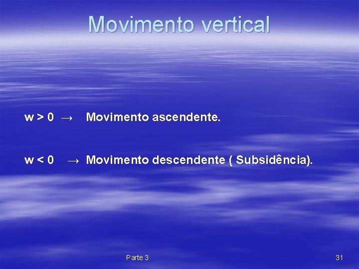 Movimento vertical w>0 → w<0 Movimento ascendente. → Movimento descendente ( Subsidência). Parte 3