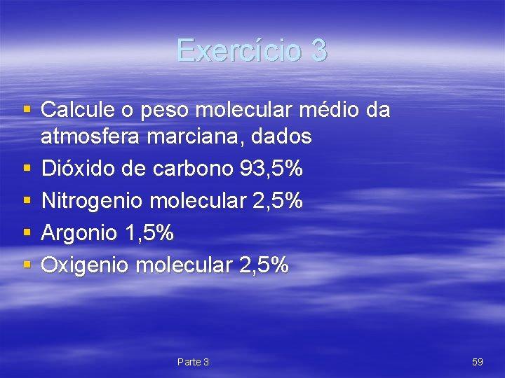 Exercício 3 § Calcule o peso molecular médio da atmosfera marciana, dados § Dióxido