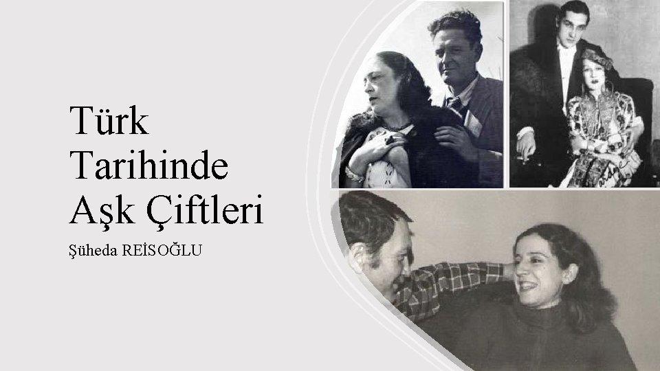 Türk Tarihinde Aşk Çiftleri Şüheda REİSOĞLU