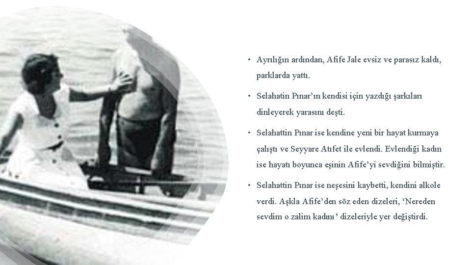 • Ayrılığın ardından, Afife Jale evsiz ve parasız kaldı, parklarda yattı. • Selahatin
