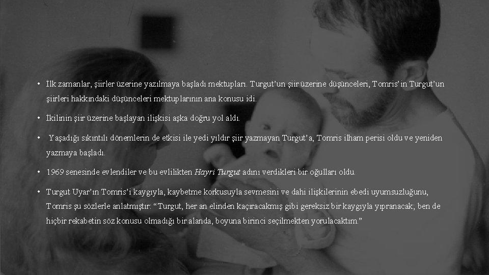 • İlk zamanlar, şiirler üzerine yazılmaya başladı mektupları. Turgut'un şiir üzerine düşünceleri, Tomris'in