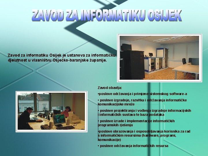 Zavod za informatiku Osijek je ustanova za informatičku djelatnost u vlasništvu Osječko-baranjske županije. Zavod