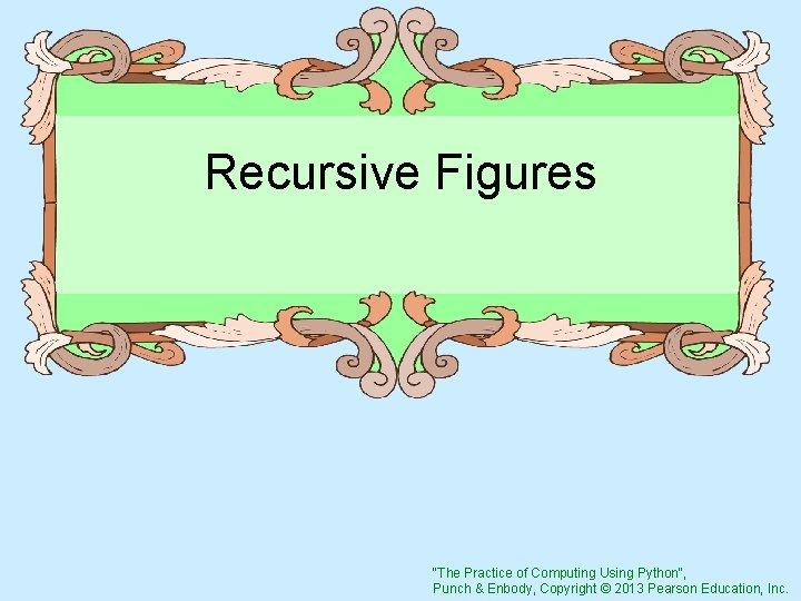 "Recursive Figures ""The Practice of Computing Using Python"", Punch & Enbody, Copyright © 2013"