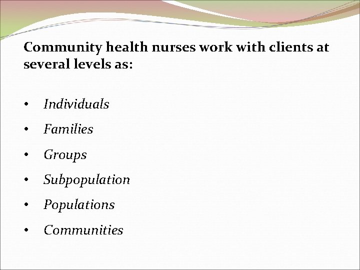 Community health nurses work with clients at several levels as: • Individuals • Families