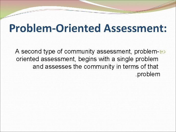 Problem-Oriented Assessment: A second type of community assessment, problem- oriented assessment, begins with a