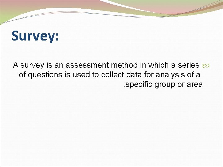 Survey: A survey is an assessment method in which a series of questions is