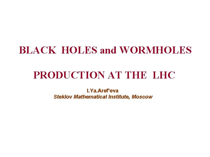 BLACK HOLES and WORMHOLES PRODUCTION AT THE LHC I. Ya. Aref'eva Steklov Mathematical Institute,