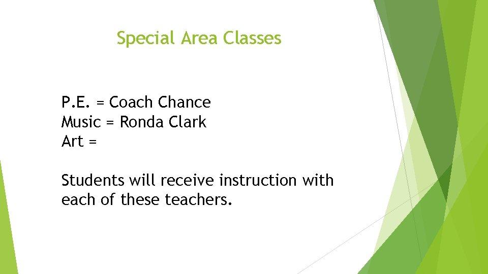 Special Area Classes P. E. = Coach Chance Music = Ronda Clark Art =