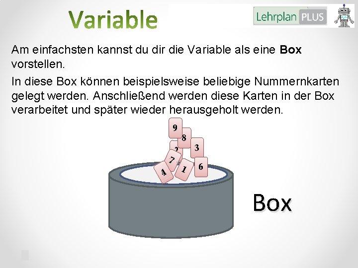Am einfachsten kannst du dir die Variable als eine Box vorstellen. In diese Box