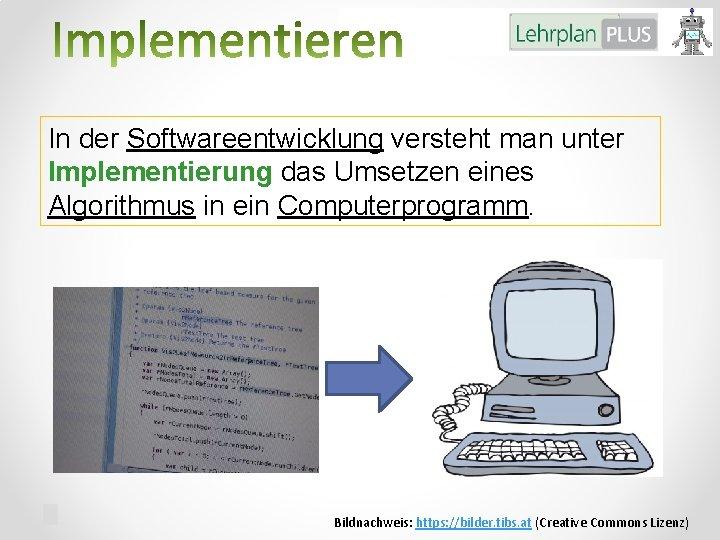 In der Softwareentwicklung versteht man unter Implementierung das Umsetzen eines Algorithmus in ein Computerprogramm.