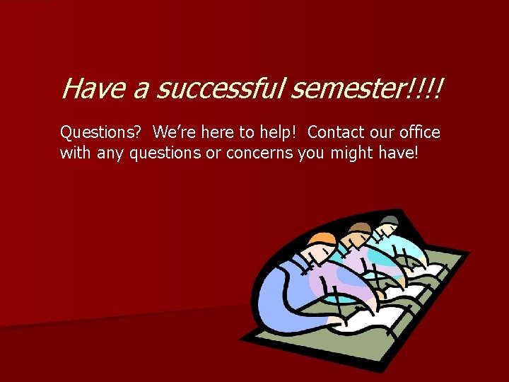 Have a successful semester!!!! Questions? We're here to help! Contact our office with any