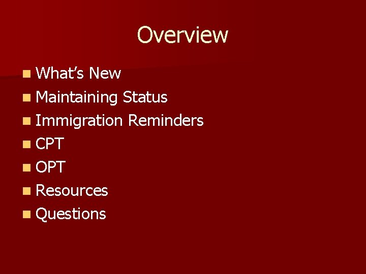 Overview n What's New n Maintaining Status n Immigration Reminders n CPT n OPT