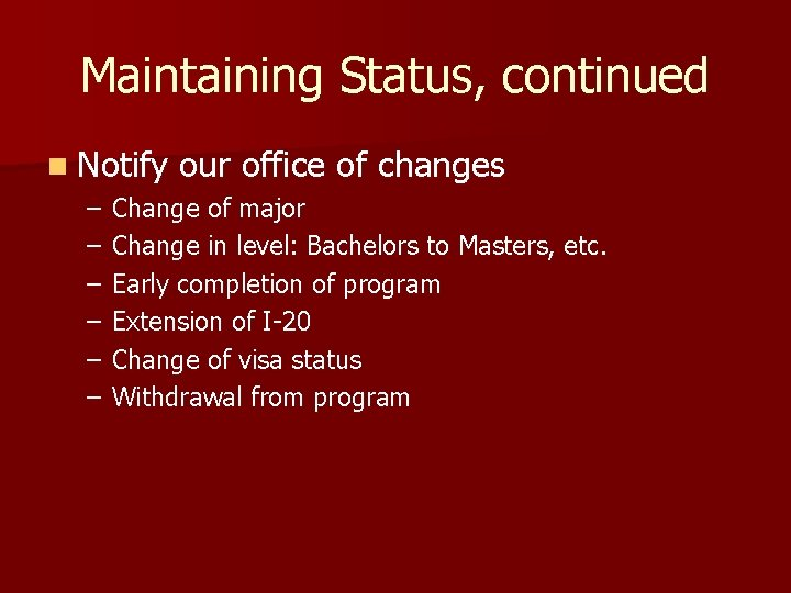 Maintaining Status, continued n Notify our office of changes – – – Change of