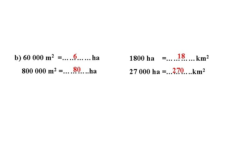 6 b) 60 000 m 2 =…………ha 80 800 000 m 2 =………. .