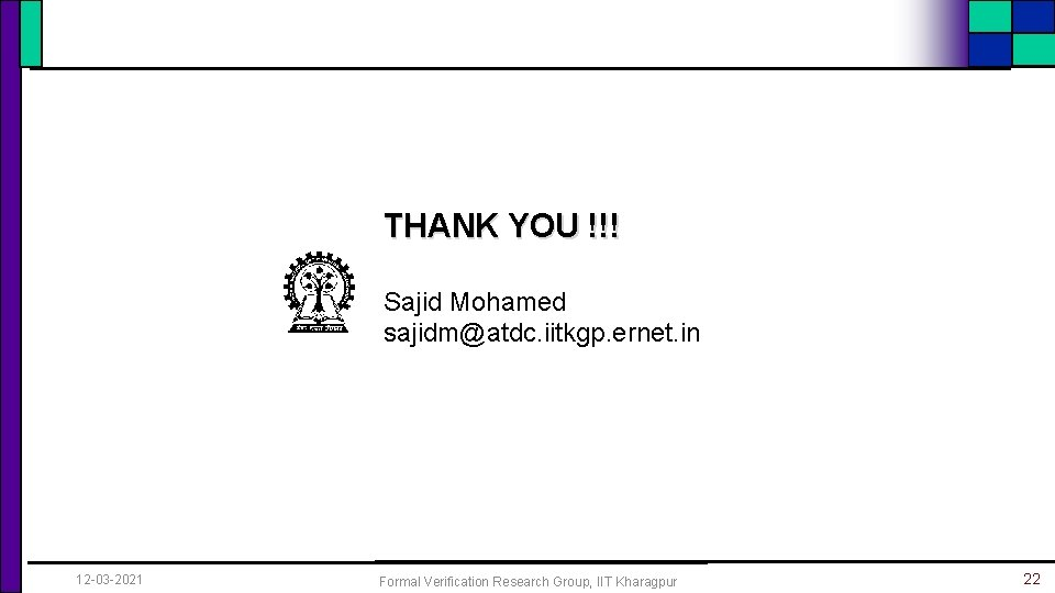 THANK YOU !!! Sajid Mohamed sajidm@atdc. iitkgp. ernet. in 12 -03 -2021 Formal Verification