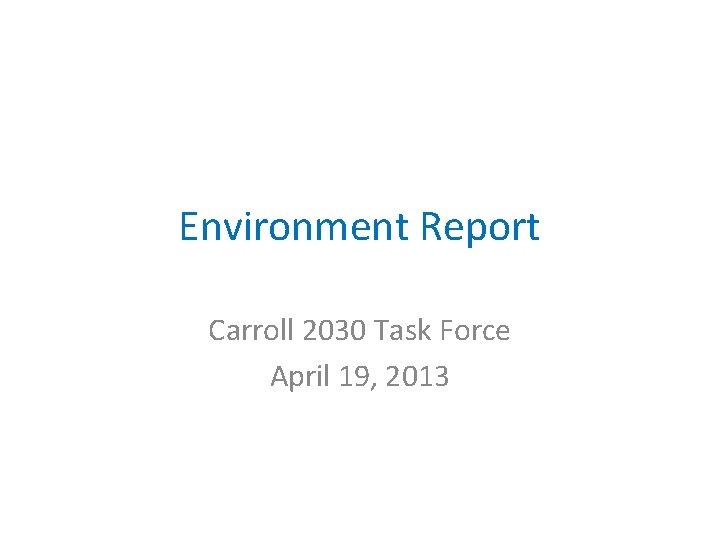 Environment Report Carroll 2030 Task Force April 19, 2013