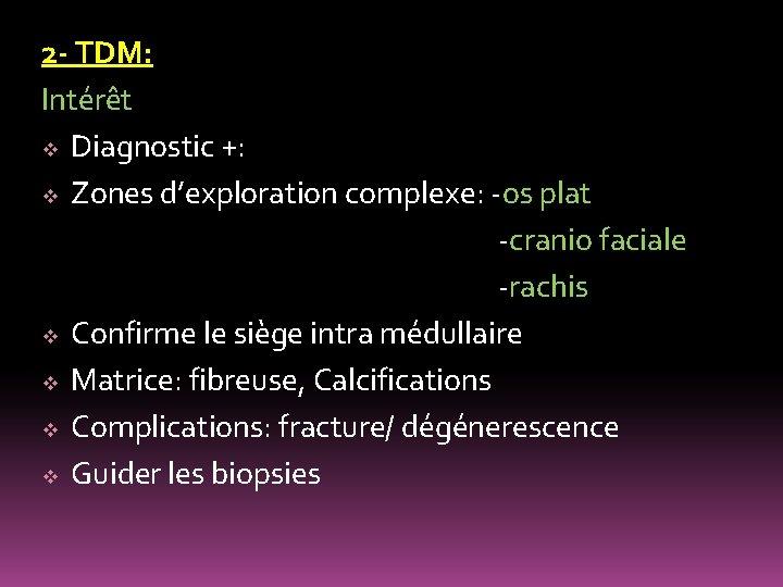2 - TDM: Intérêt v Diagnostic +: v Zones d'exploration complexe: -os plat -cranio
