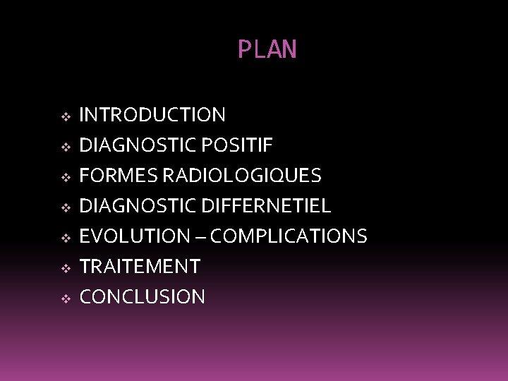 PLAN v v v v INTRODUCTION DIAGNOSTIC POSITIF FORMES RADIOLOGIQUES DIAGNOSTIC DIFFERNETIEL EVOLUTION –