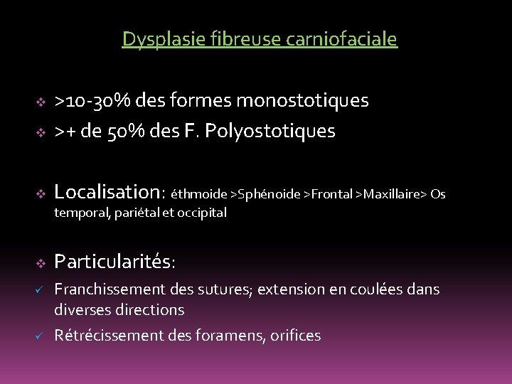 Dysplasie fibreuse carniofaciale v >10 -30% des formes monostotiques >+ de 50% des F.
