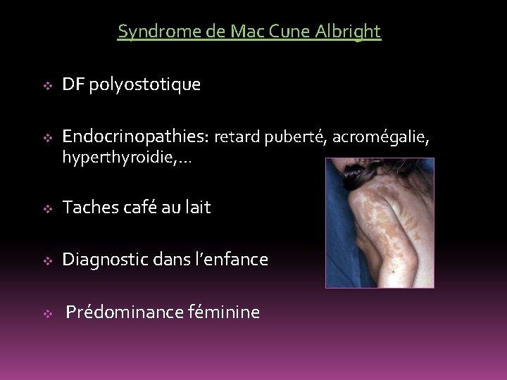 Syndrome de Mac Cune Albright v DF polyostotique v Endocrinopathies: retard puberté, acromégalie, hyperthyroidie,
