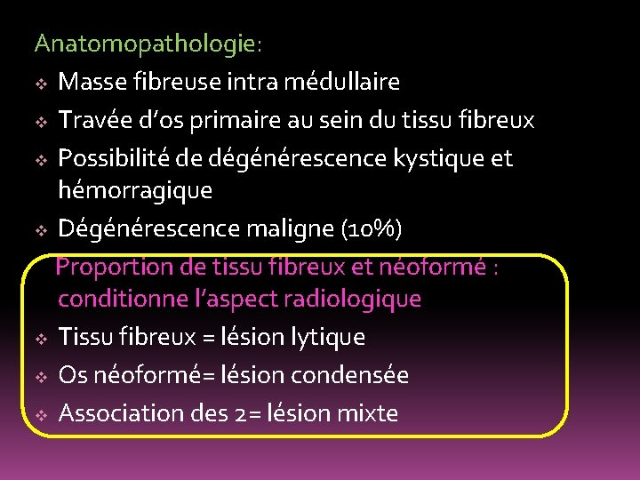 Anatomopathologie: v Masse fibreuse intra médullaire v Travée d'os primaire au sein du tissu