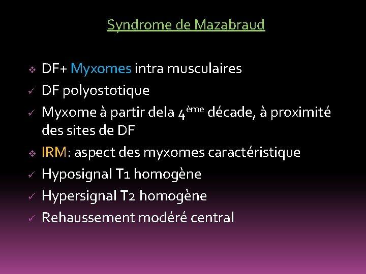 Syndrome de Mazabraud v ü ü ü DF+ Myxomes intra musculaires DF polyostotique Myxome