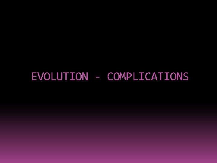 EVOLUTION - COMPLICATIONS
