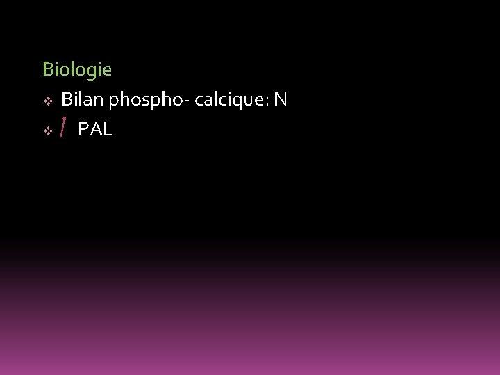 Biologie v Bilan phospho- calcique: N v PAL