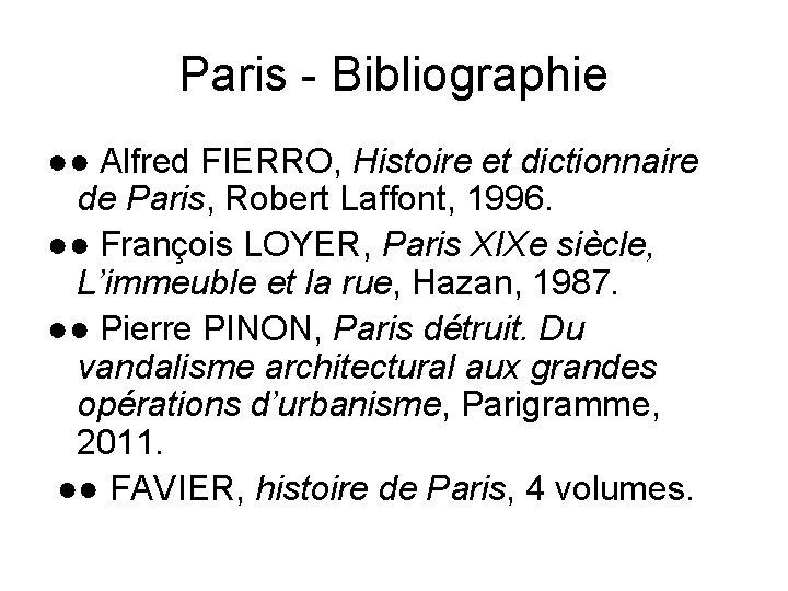 Paris - Bibliographie ●● Alfred FIERRO, Histoire et dictionnaire de Paris, Robert Laffont, 1996.