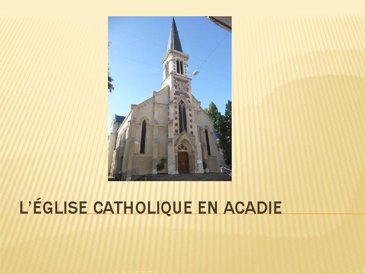 L'ÉGLISE CATHOLIQUE EN ACADIE