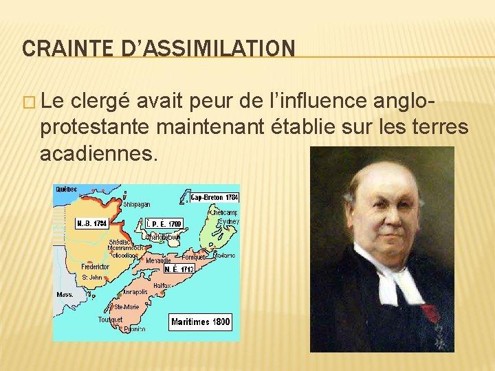 CRAINTE D'ASSIMILATION � Le clergé avait peur de l'influence angloprotestante maintenant établie sur les