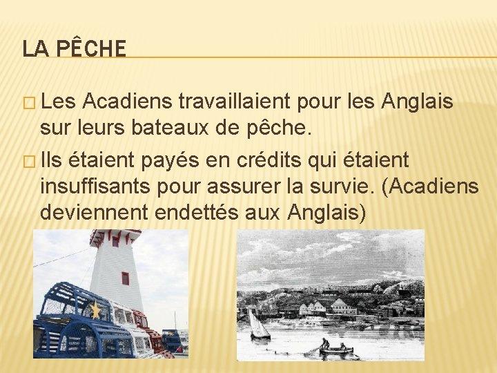 LA PÊCHE � Les Acadiens travaillaient pour les Anglais sur leurs bateaux de pêche.