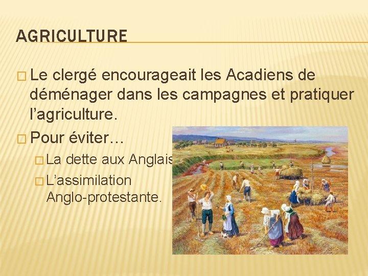AGRICULTURE � Le clergé encourageait les Acadiens de déménager dans les campagnes et pratiquer