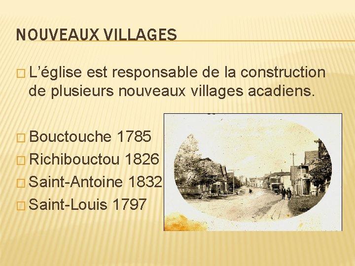 NOUVEAUX VILLAGES � L'église est responsable de la construction de plusieurs nouveaux villages acadiens.