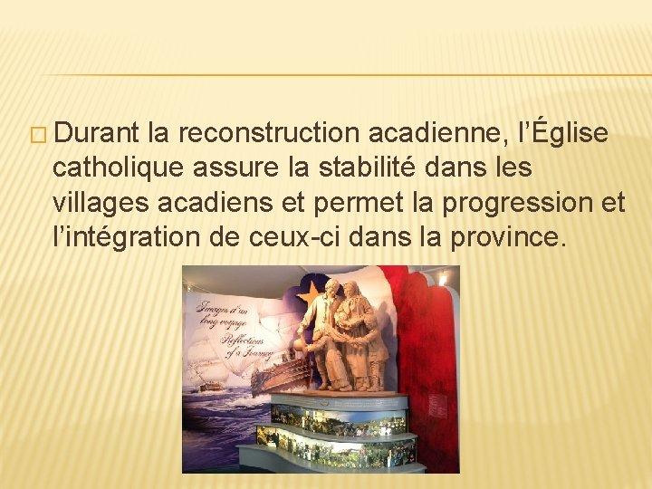 � Durant la reconstruction acadienne, l'Église catholique assure la stabilité dans les villages acadiens