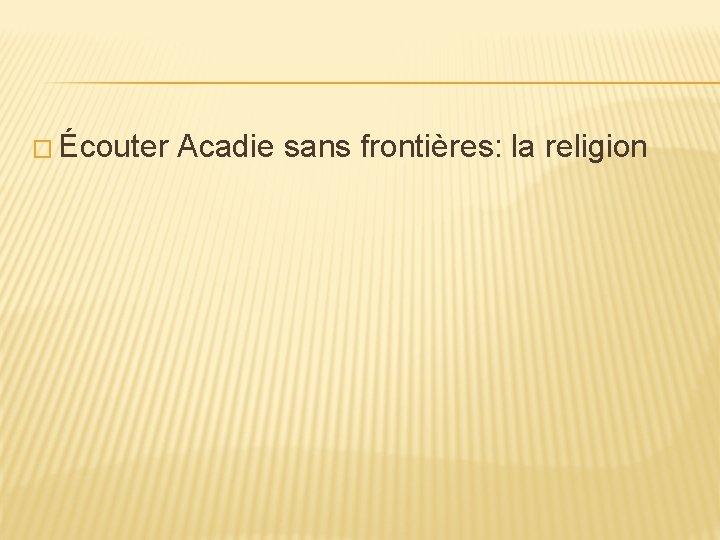 � Écouter Acadie sans frontières: la religion