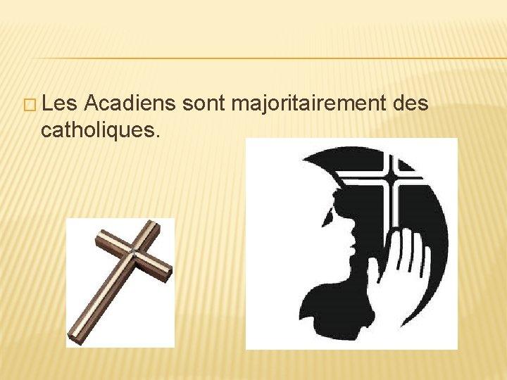 � Les Acadiens sont majoritairement des catholiques.