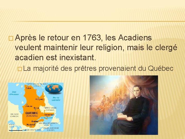 � Après le retour en 1763, les Acadiens veulent maintenir leur religion, mais le