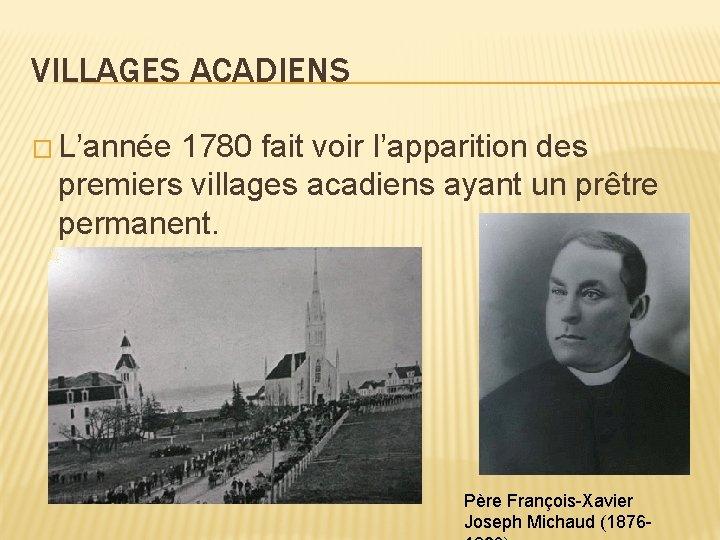 VILLAGES ACADIENS � L'année 1780 fait voir l'apparition des premiers villages acadiens ayant un