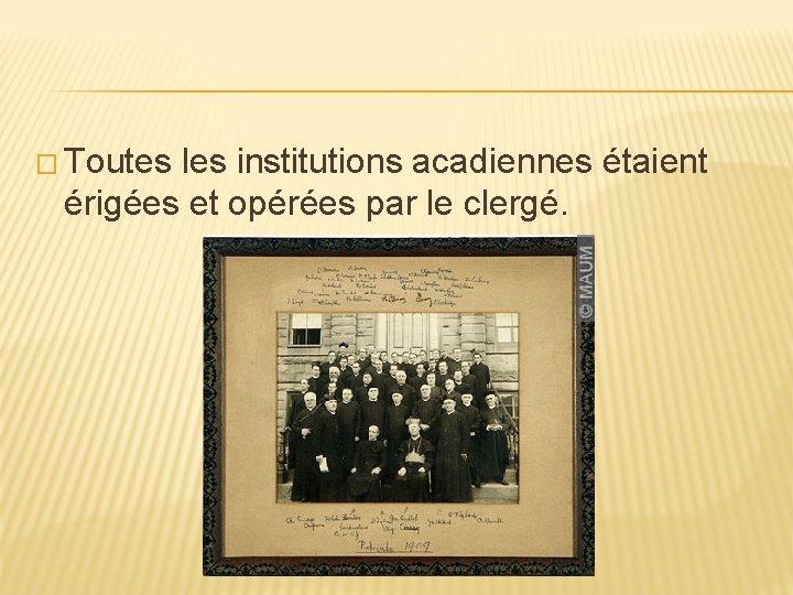 � Toutes les institutions acadiennes étaient érigées et opérées par le clergé.
