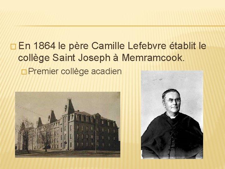 � En 1864 le père Camille Lefebvre établit le collège Saint Joseph à Memramcook.