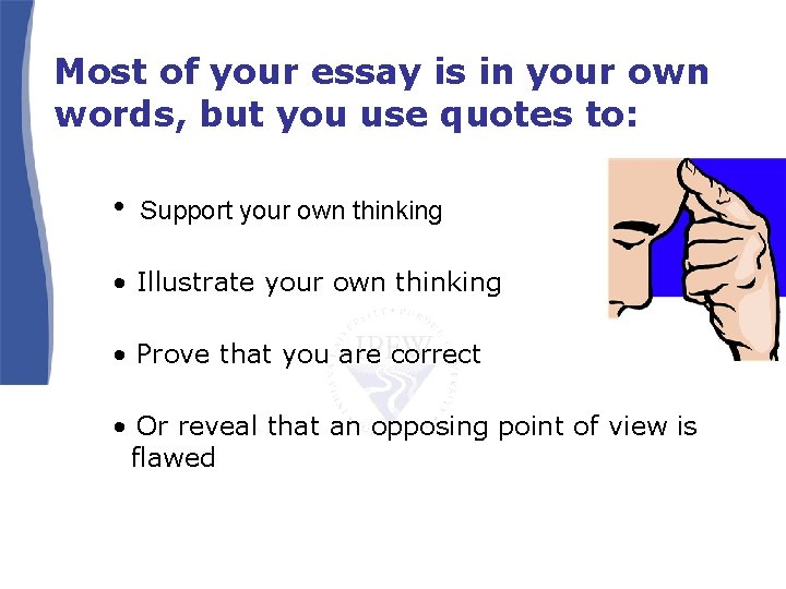 Most of your essay is in your own words, but you use quotes to: