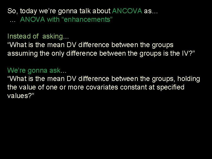"""So, today we're gonna talk about ANCOVA as… … ANOVA with """"enhancements"""" Instead of"""