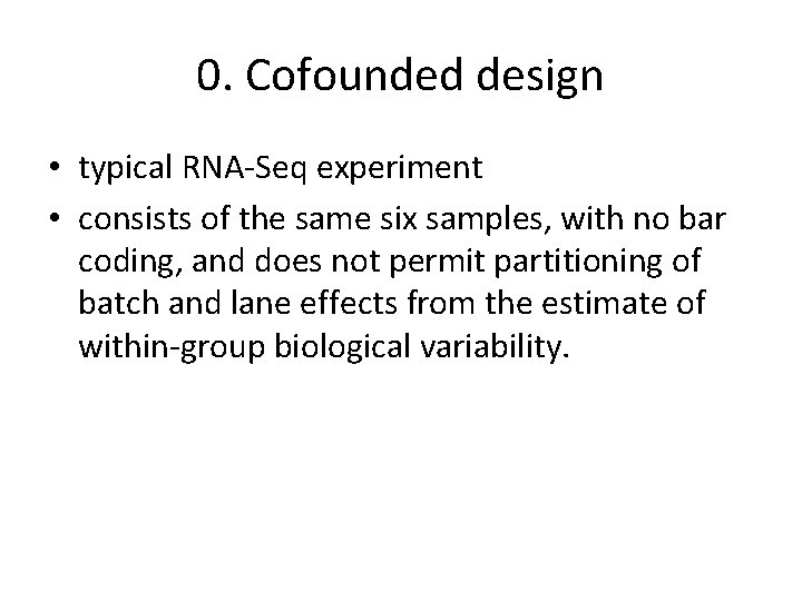 0. Cofounded design • typical RNA-Seq experiment • consists of the same six samples,