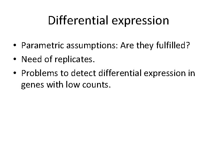 Differential expression • Parametric assumptions: Are they fulfilled? • Need of replicates. • Problems