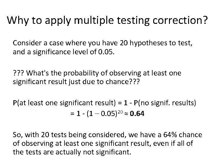 Why to apply multiple testing correction? Consider a case where you have 20 hypotheses