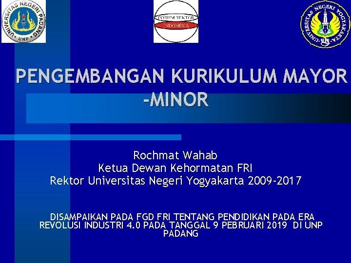 PENGEMBANGAN KURIKULUM MAYOR -MINOR Rochmat Wahab Ketua Dewan Kehormatan FRI Rektor Universitas Negeri Yogyakarta